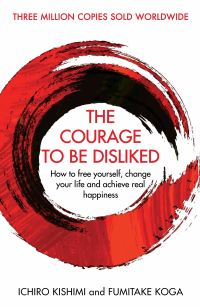 The courage to be disliked, how to free yourself, change your life and achieve real happiness, Ichiro Kishimi and Fumitake Koga