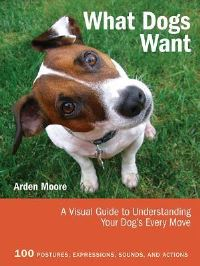 What dogs want, a visual guide to understanding your dog's every move, Arden Moore, consultant editor