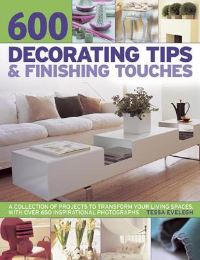 600 decorating tips & finishing touches, a collection of projects to transform your living spaces, with over 650 inspirational photographs, Tessa Evelegh