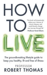 How to live, the groundbreaking lifestyle guide to keep you healthy, fit and free of illness, Robert Thomas