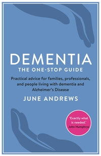 Dementia, the one-stop guide, practical advice for families, professionals and people living with dementia and Alzheimer's disease, Professor June Andrews