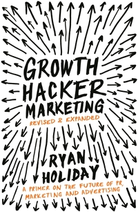 Growth hacker marketing, a primer on the future of PR, marketing and advertising, Ryan Holiday