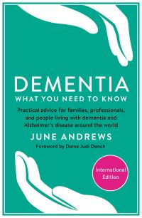 Dementia, what you need to know, practical advice for families, professionals and people living with dementia and Alzheimer's disease around the world, by June Andrews