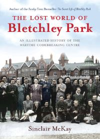 The lost world of Bletchley Park, an illustrated history of the wartime codebreaking centre, Sinclair McKay