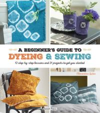 A beginner's guide to dyeing & sewing, 12 step-by-step lessons and 21 projects to get you started, Clementine Lubin