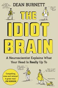 The idiot brain, a neuroscientist explains what your head is really up to, Dean Burnett