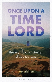 Once upon a time lord, the myths and stories of Doctor Who, Ivan Phillips