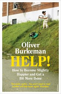 Help!, how to become slightly happier and get a bit more done, Oliver Burkeman