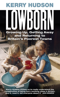 Lowborn, growing up, getting away and returning to Britain's poorest towns, Kerry Hudson