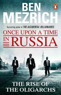 Once upon a time in Russia, the rise of the oligarchs and the greatest wealth in history, Ben Mezrich