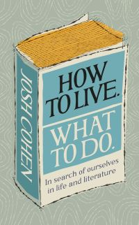 How to live, what to do, life lessons from literature, Josh Cohen