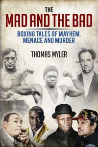 The mad and the bad, boxing tales of murder, madness and mayhem, by Thomas Myler