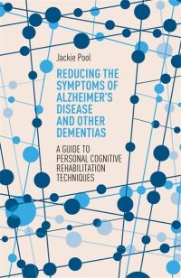 Reducing the symptoms of Alzheimer's disease and other dementias, a guide to personal cognitive rehabilitation techniques, Jackie Pool