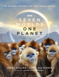 Seven worlds one planet, natural wonders from every continent, Jonny Keeling and Alexander Scott, foreword by David Attenborough