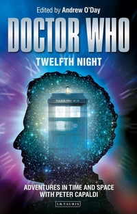 Doctor Who - twelfth night, adventures in time and space with Peter Capaldi, edited by Andrew O'Day