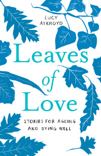Leaves of love, stories for ageing and dying well, Lucy Aykroyd