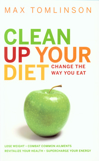 Clean up your diet, change the way you eat, lose weight, combat common ailments, revitalize your health, supercharge your energy, Max Tomlinson