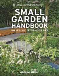 Small garden handbook, making the most of your outdoor space, Andrew Wilson, special photography, Steven Wooster