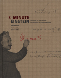 3-minute Einstein, digesting his life, theories, and influence in 3-minute morsels, Paul Parsons, foreword by John Gribbin