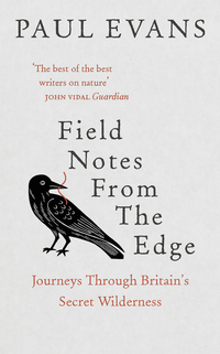 Field notes from the edge, journeys through Britain's secret wilderness, Paul Evans