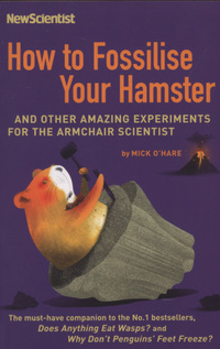 How to fossilise your hamster, and other amazing experiments for the armchair scientist, Mick O'Hare