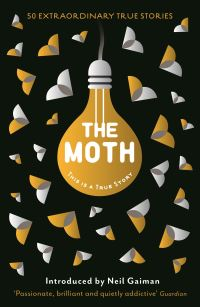 The moth, preface by Neil Gaiman, afterword by George Dawes Green founder The Moth, edited by Catherine Burns