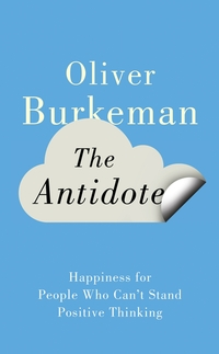 The antidote, happiness for people who can't stand positive thinking, Oliver Burkeman