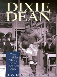 Dixie Dean, Revelations of a football icon, by John Keith