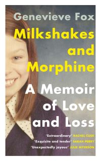 Milkshakes and morphine, a memoir of love and loss, Genevieve Fox