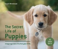 The secret life of puppies, a dog's-eye view of its first year of life, Sarah Whitehead
