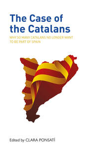 The case of the Catalans, why so many Catalans no longer want to be a part of Spain, edited by Clara Ponsati