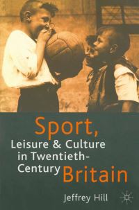 Sport, leisure and culture in twentieth-century Britain, Jeffrey Hill