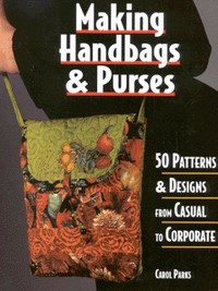 Making handbags & purses, 50 patterns & designs from casual to corporate, Carol Parks