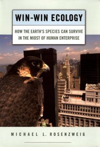 Win-win ecology, how the earth's species can survive in the midst of human enterprise, Michael L. Rosenzweig