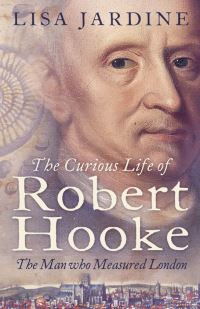 The curious life of Robert Hooke, the man who measured London, Lisa Jardine