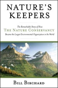 Nature's keepers, the remarkable story of how the Nature Conservancy became the largest environmental group in the world, Bill Birchard
