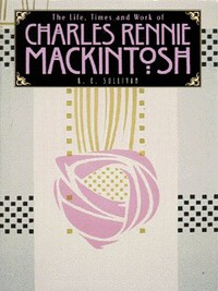 The life, times and work of Charles Rennie Mackintosh, K. E. Sullivan