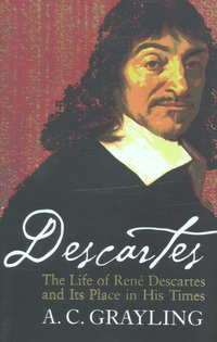 Descartes, the life of Rene Descartes and its place in his times, A.C. Grayling