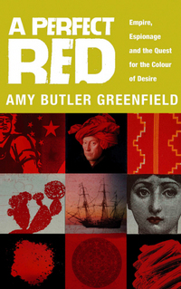 A perfect red, empire,espionage and the quest for the colour of desire, Amy Butler Greenfield