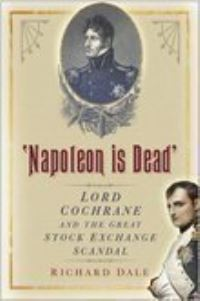 Napoleon is dead, Lord Cochrane and the great stock exchange scandal, Richard Dale