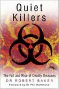 Quiet killers, the fall and rise of deadly diseases, Robert Baker, foreword by Phil Hammond
