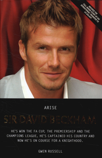 Arise Sir David Beckham, the biography of Britains's [sic.] greatest footballer, Gwen Russell