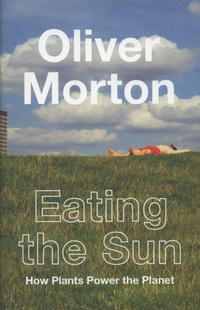 Eating the sun, how plants power the planet, Oliver Morton