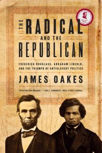 The radical and the Republican, Frederick Douglass, Abraham Lincoln, and the triumph of antislavery politics, James Oakes