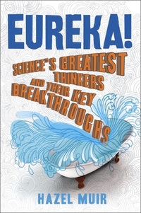 Eureka!, science's greatest thinkers and their key breakthroughs, Hazel Muir