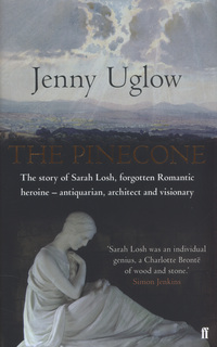 The pinecone, the story of Sarah Losh, forgotten Romantic heroine - antiquarian, architect and visionary, Jenny Uglow
