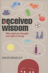 Deceived wisdom, why what you thought was right is wrong, David Bradley