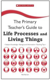 The primary teacher's guide to life processes and living things, Neil Burton