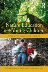 Nature education with young children, integrating inquiry and practice, editors Daniel R. Meier, Stephanie Sisk-Hilton