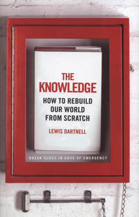 The knowledge, how to rebuild our world from scratch, Lewis Dartnell